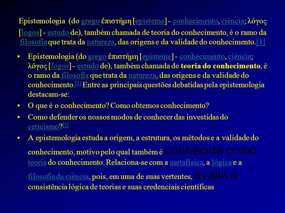 Epistemologia (do grego ἐπιστήμη [episteme] - conhecimento, ciência; λόγος [logos] - estudo de), também chamada de teoria do conhecimento, é o ramo da filosofia que trata da natureza, das origens e da validade do conhecimento.[1]
